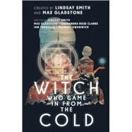 The Witch Who Came in from the Cold by Smith, Lindsay; Gladstone, Max; Clarke, Cassandra Rose; Tregillis, Ian; Swanwick, Michael, 9781481485616