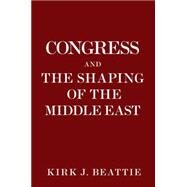 Congress and the Shaping of the Middle East by BEATTIE, KIRK, 9781609805616