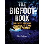 The Bigfoot Book The Encyclopedia of Sasquatch, Yeti and Cryptid Primates by Redfern, Nick, 9781578595617