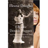 I Blame Dennis Hopper And Other Stories from a Life Lived In and Out of the Movies by Douglas, Illeana, 9781250055620