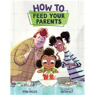 How to Feed Your Parents by Miller, Ryan; Aly, Hatem, 9781454925620