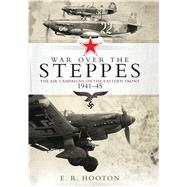 War over the Steppes The air campaigns on the Eastern Front 1941�45 by Hooton, E. R., 9781472815620