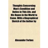 Thoughts Concerning Man's Condition and Duties in This Life: And His Hopes in the World to Come by Forbes, Alexander, 9780217405621