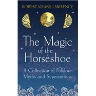 The Magic of the Horseshoe: A Collection of Folklore, Myth and Superstition by Lawrence, Robert Means, 9781843915621