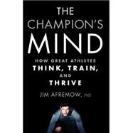 The Champion's Mind How Great Athletes Think, Train, and Thrive by Afremow, Jim, PhD, 9781623365622