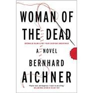 Woman of the Dead A Novel by Aichner, Bernhard, 9781476775623