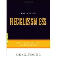 The Art of Recklessness Poetry as Assertive Force and Contradiction by Young, Dean, 9781555975623