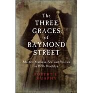 The Three Graces of Raymond Street: Murder, Madness, Sex, and Politics in 1870s Brooklyn by Murphy, Robert E., 9781438455624