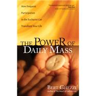 The Power of Daily Mass: How Frequent Participation in the Eucharist Can Transform Your Life by Ghezzi, Bert, 9781594715624