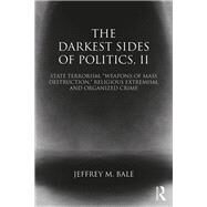 The Darkest Sides of Politics, II: State Terrorism, ôWeapons of Mass Destruction,ö Religious Extremism, and Organized Crime by Jeffrey M Bale;, 9781138785625