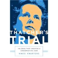 Thatcher's Trial: 180 Days That Created a Conservative Icon by Kwarteng, Kwasi, 9781610395625