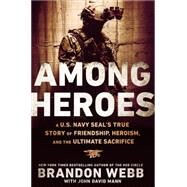 Among Heroes: A U.s. Navy Seal's True Story of Friendship, Heroism, and the Ultimate Sacrifice by Webb, Brandon; Mann, John David (CON), 9780451475626