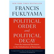 Political Order and Political Decay From the Industrial Revolution to the Globalization of Democracy by Fukuyama, Francis, 9780374535629