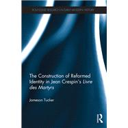 The Construction of Reformed Identity in Jean CrespinÆs Livre des Martyrs: All The True Christians by Tucker; Jameson, 9781138125629