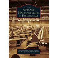 Airplane Manufacturing in Farmingdale by Neubeck, Ken; Douglas, Leroy E.; Long Island Republic Airport Historical Society, 9781467115629