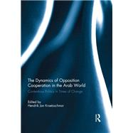The Dynamics of Opposition Cooperation in the Arab World: Contentious Politics in Times of Change by Kraetzschmar; Hendrik Jan, 9781138945630