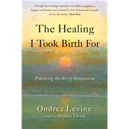 The Healing I Took Birth for: Practicing the Art of Compassion by Levine, Ondrea; Levine, Stephen, 9781578635634