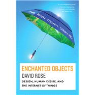 Enchanted Objects Design, Human Desire and the Internet of Things by Rose, David, 9781476725635