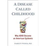 A Disease Called Childhood: Why ADHD Became an American Epidemic by Wedge, Marilyn, Ph.D., 9781583335635