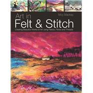 Art in Felt & Stitch Creating Beautiful Works of Art Using Fleece, Fibres and Threads by MacKay, Moy, 9781844485635