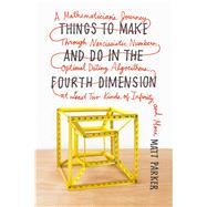Things to Make and Do in the Fourth Dimension A Mathematician's Journey Through Narcissistic Numbers, Optimal Dating Algorithms, at Least Two Kinds of Infinity, and More by Parker, Matt, 9780374535636