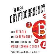 The Age of Cryptocurrency How Bitcoin and Digital Money Are Challenging the Global Economic Order by Vigna, Paul; Casey, Michael J., 9781250065636