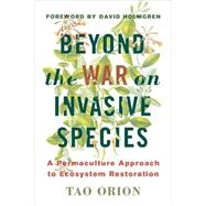 Beyond the War on Invasive Species: A Permaculture Approach to Ecosystem Restoration by Orion, Tao; Holmgren, David, 9781603585637