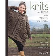 Knits for Girls and Young Juniors 17 Contemporary Designs for Sizes 6 to 12 by Gant, Lee, 9780811715638