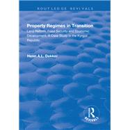 Property Regimes in Transition, Land Reform, Food Security and Economic Development: A Case Study in the Kyrguz Republic: A Case Study in the Kyrguz Republic by Dekker,Henri A.L., 9781138715639