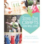 Screen-Free Crafts Kids Will Love Fun Activities that Inspire Creativity, Problem-Solving and Lifelong Learning by Lilly, Lynn; Craft Box Girls Team, The, 9781612435640