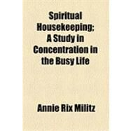 Spiritual Housekeeping: A Study in Concentration in the Busy Life by Militz, Annie Rix, 9781154505641