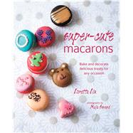 Super-Cute Macarons: Bake and Decorate Delicious Treats for Any Occasion by Liu, Loretta; Smend, Maja, 9781849755641