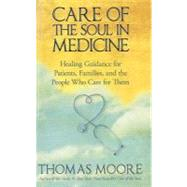 Care of the Soul in Medicine : Healing Guidance for Patients, Families, and the People Who Care for Them by Moore, Thomas, 9781401925642