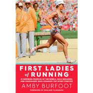 First Ladies of Running 22 Inspiring Profiles of the Rebels, Rule Breakers, and Visionaries Who Changed the Sport Forever by Burfoot, Amby, 9781609615642