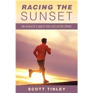 Racing the Sunset: How Athletes Survive, Thrive, or Fail in Life After Sport by Tinley, Scott, 9781632205643