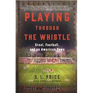 Playing Through the Whistle Steel, Football, and an American Town by Price, S.L., 9780802125644
