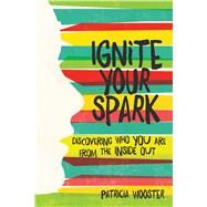 Ignite Your Spark Discovering Who You Are from the Inside Out by Wooster, Patricia, 9781582705644