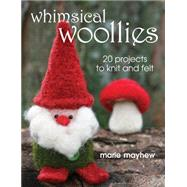 Whimsical Woollies: 20 Projects to Knit & Felt by Mayhew, Marie, 9780811705646