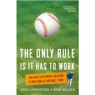 The Only Rule Is It Has to Work Our Wild Experiment Building a New Kind of Baseball Team by Lindbergh, Ben; Miller, Sam, 9781627795647