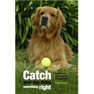 Catch Your Dog Doing Something Right : How to Train Any Dog in Five Minutes a Day by Cantrell, Krista, 9781592285648