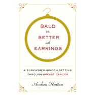 Bald Is Better With Earrings: A Survivor's Guide to Getting Through Breast Cancer by Hutton, Andrea, 9780062375650
