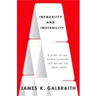 Inequality and Instability A Study of the World Economy Just Before the Great Crisis by Galbraith, James K., 9780199855650