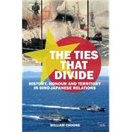 The Ties that Divide: History, Honour and Territory in Sino-Japanese Relations by Choong; William, 9781138885653