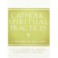 Catholic Spiritual Practices: A Treasury of Old & New by Griffith, Colleen M.; Groome, Thomas H., 9781612615653