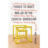 Things to Make and Do in the Fourth Dimension A Mathematician's Journey Through Narcissistic Numbers, Optimal Dating Algorithms, at Least Two Kinds of Infinity, and More by Parker, Matt, 9780374275655