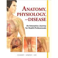 Anatomy, Physiology, and Disease An Interactive Journey for Health Professions by Colbert, Bruce J.; Ankney, Jeff J.; Lee, Karen, 9780132865661