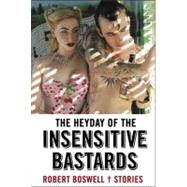 The Heyday of the Insensitive Bastards Stories by Boswell, Robert, 9781555975661