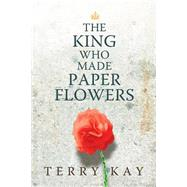 The King Who Made Paper Flowers by Kay, Terry, 9780881465662