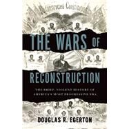 The Wars of Reconstruction The Brief, Violent History of America's Most Progressive Era by Egerton, Douglas R., 9781608195664