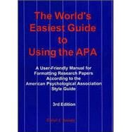 The World's Easiest Guide to Using the APA: A User-Friendly Manual for Formatting Research Papers According to the American Psychological Association Style Guid